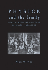 Physick and the Family: health, medicine and care in Wales, 1600-1750 (Manchester: Manchester University Press, 2011)